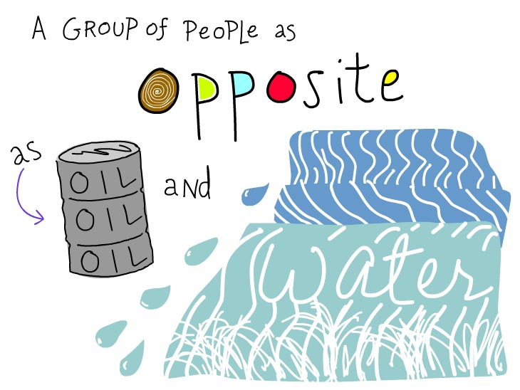 A group of people as opposite as oil and water