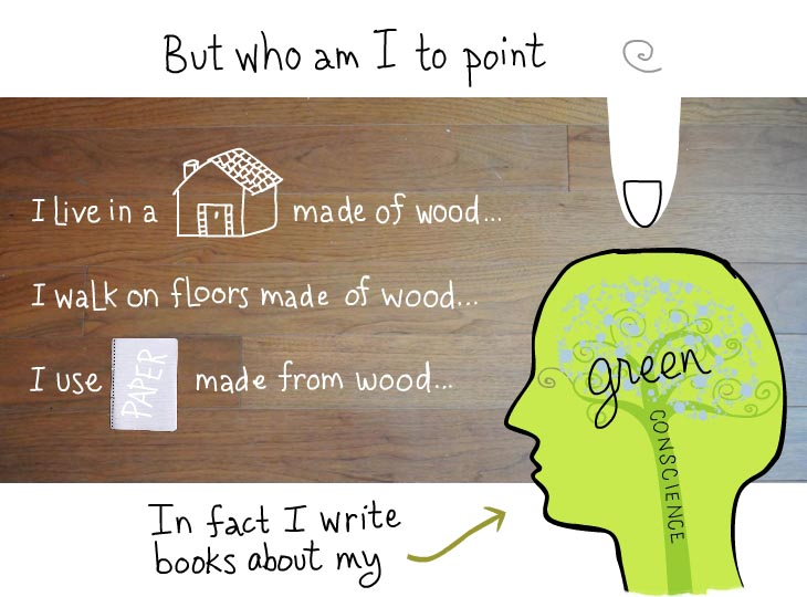 But who am I to point fingers. I live in a house made of wood. I walk on floors made of wood. I use paper made of wood. In fact I write books about my green conscience