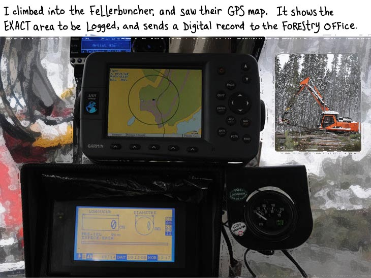 I climbed into the fellerbuncher, and saw their GPS map. It shows the exact area to be logged, and sends a digital record to the forestry office.