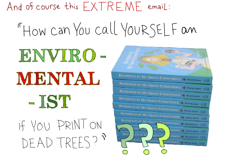 And of course this extreme email: How can you call yourself an enviro-mental-ist if you print on dead trees?