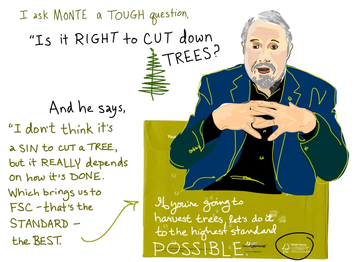 I ask Monte a tough question: 'Is it right to cut down trees?' And he says, 'I don't think it's a sin to cut a tree, but it really depends on how it's done. Which brings us to the FSC -- that's the standard -- the best. If you're going to harvest trees, let's do it to the highest standard possible.