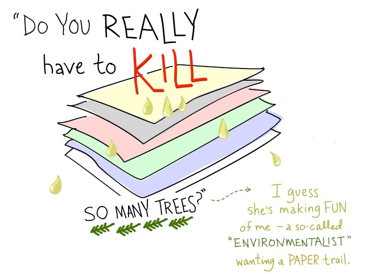 Do you really have to kill so many trees? I guess she's making fun of me -- a so-called environmentalist wanting a paper trail.