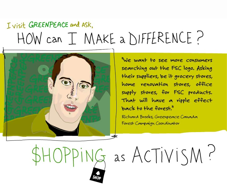 I visit Greenpeace and ask, how can I make a difference? We want to see more consumers searching out the FSC logo. Asking their suppliers. That will have a ripple effect back to the forest. Shopping as activism?