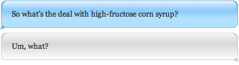 So what's the deal with high-fructose corn syrup? Um, what?