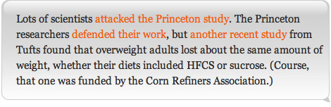 Lots of scientists attacked the Princeton study. The Princeton researchers defended their work, but another recent study from Tufts found that overweight adults lost about the same amount of weight, whether their diets included HFCS or sucrose. (Course, that one was funded by the Corn Refiners Association.)