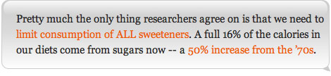 Pretty much the only thing researchers agree on is that we need to limit consumption of ALL sweeteners. A full 16% of the calories in our diets come from sugars now -- a 50% increase from the '70s.