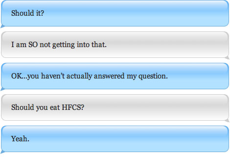 Should it? I am SO not getting into that. OK...you haven't actually answered my question. Should you eat HFCS? Yeah.