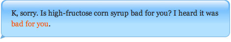 K, sorry. Is high-fructose corn syrup bad for you? I heard it was bad for you.