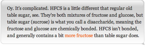 Oy. It's complicated. HFCS is a little different that regular old table sugar, see. They're both mixtures of fructose and glucose, but table sugar (sucrose) is what you call a disaccharide, meaning the fructose and glucose are chemically bonded. HFCS isn't bonded, and generally contains a bit more fructose than table sugar does.