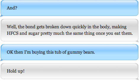 Well, the bond gets broken down quickly in the body, making HFCS and sugar pretty much the same thing once you eat them. OK then I'm buying this tub of gummy bears.
