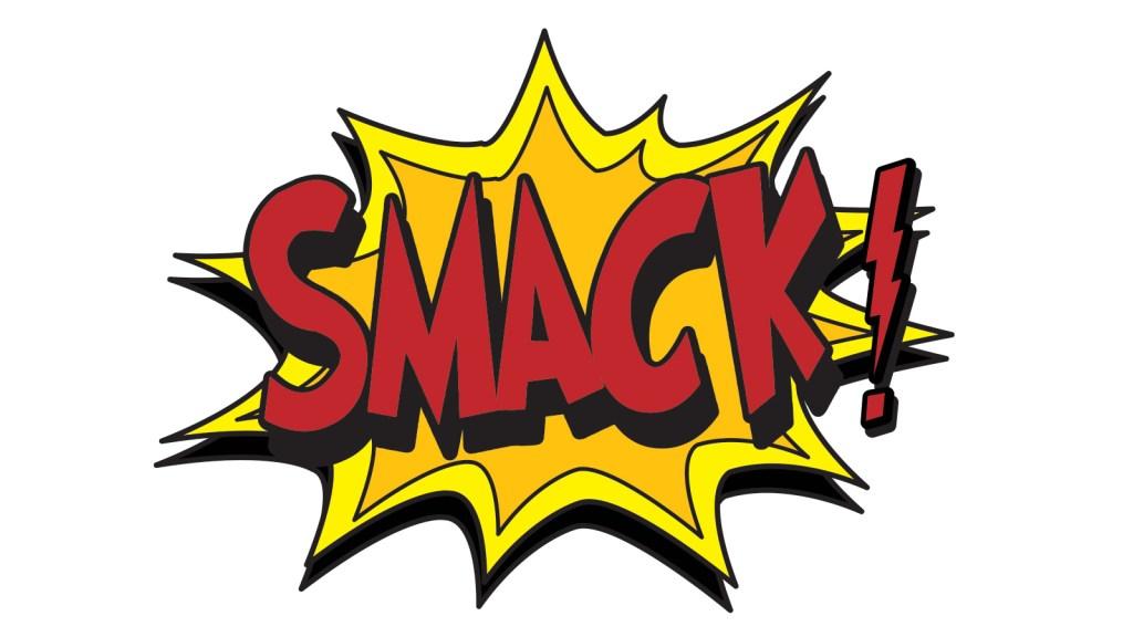 """""""smack!"""""""